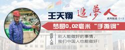 """王天翔:梦圆0.02毫米世界最薄""""手撕钢""""历经700次试验,""""手撕钢""""不仅填补了我国空白,而且问鼎该项目世界峰巅。[阅读]"""