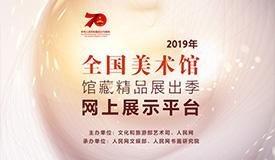 2019年全国美术馆馆藏精品展出季平台上线