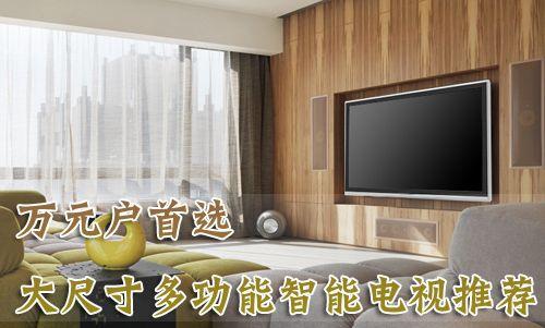 万元户首选 大尺寸多功能智能电视推荐