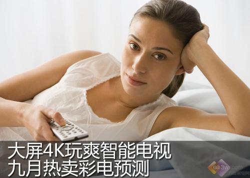 大屏4K玩爽智能电视 九月热卖彩电预测