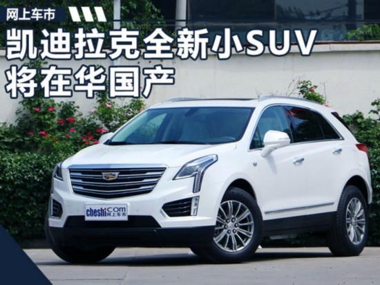 凯迪拉克全新小SUV将在华国产