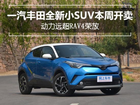 一汽丰田全新小SUV本周上市 动力远超RAV4荣放