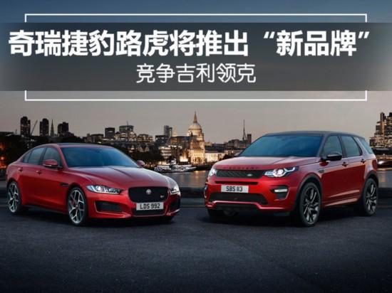 """奇瑞捷豹路虎将推出""""新品牌"""" 竞争吉利领克"""
