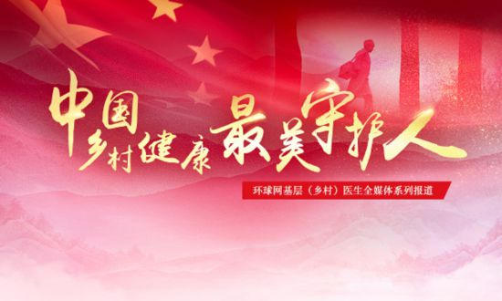 环球网启动中国基层(乡村)健康最美守护人全媒体系列报道